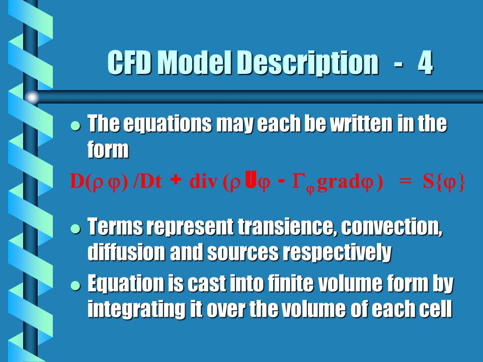 CFD Model Description - 4 l The equations may each be written in the form D( ) /Dt + div ( U - grad ) = S{ l Terms represent transience, convection, diffusion and sources respectively l Equation is cast into finite volume form by integrating it over the volume of each cell