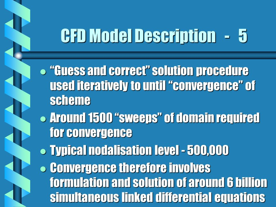 CFD Model Description - 5 l Guess and correct solution procedure used iteratively to until convergence of scheme l Around 1500 sweeps of domain required for convergence l Typical nodalisation level - 500,000 l Convergence therefore involves formulation and solution of around 6 billion simultaneous linked differential equations