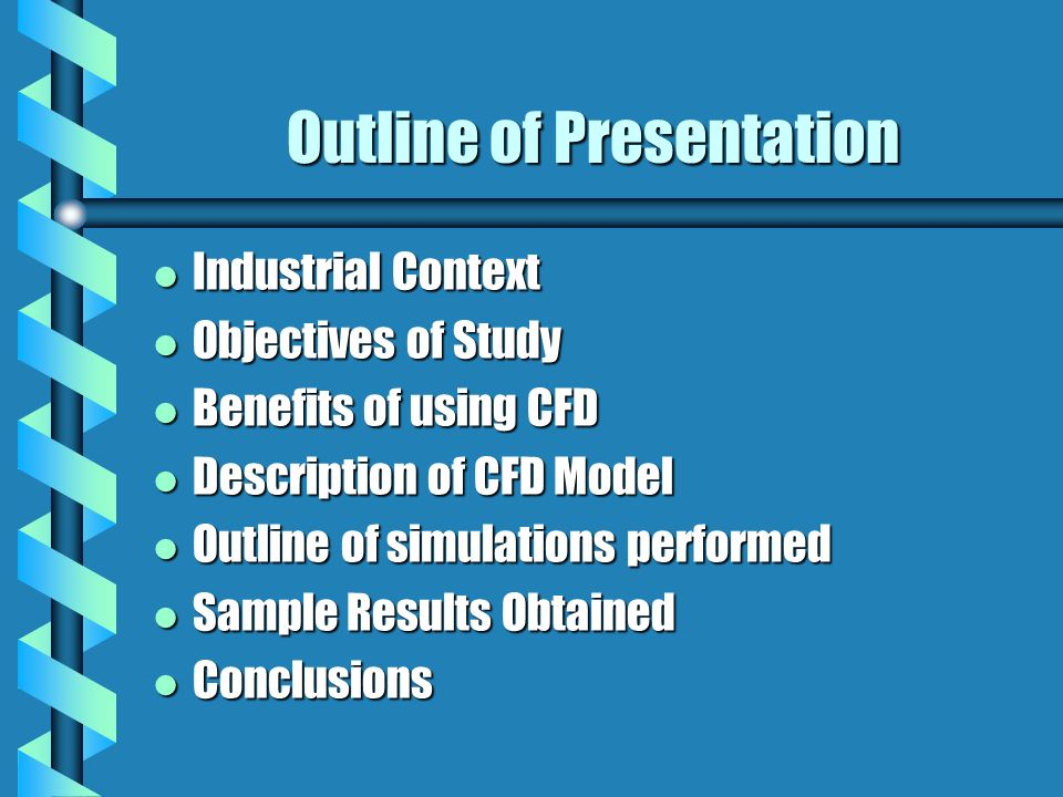 Outline of Presentation l Industrial Context l Objectives of Study l Benefits of using CFD l Description of CFD Model l Outline of simulations performed l Sample Results Obtained l Conclusions