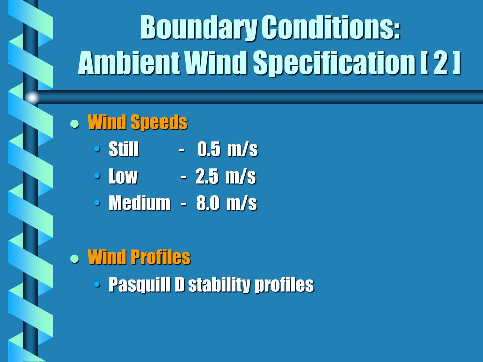 Boundary Conditions: Ambient Wind Specification [ 2 ] l Wind Speeds Still - 0.5 m/sStill - 0.5 m/s Low - 2.5 m/sLow - 2.5 m/s Medium - 8.0 m/sMedium - 8.0 m/s l Wind Profiles Pasquill D stability profilesPasquill D stability profiles