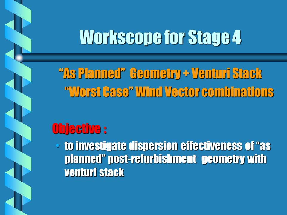 Workscope for Stage 4 As Planned Geometry + Venturi Stack Worst Case Wind Vector combinations Objective : to investigate dispersion effectiveness of as planned post-refurbishment geometry with venturi stackto investigate dispersion effectiveness of as planned post-refurbishment geometry with venturi stack