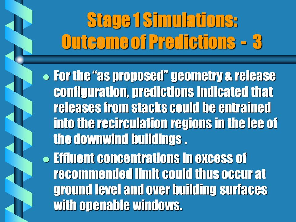 l For the as proposed geometry & release configuration, predictions indicated that releases from stacks could be entrained into the recirculation regions in the lee of the downwind buildings.