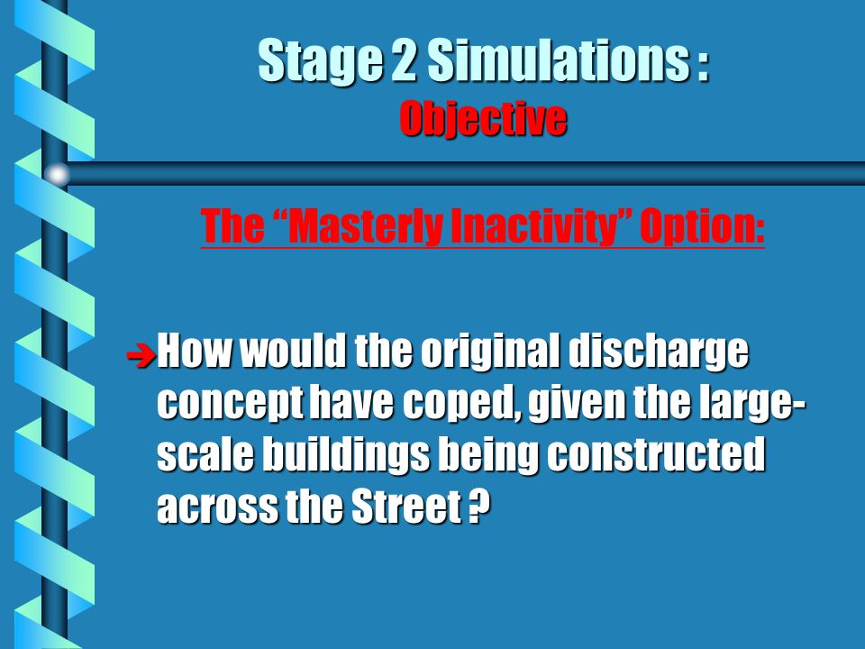 Stage 2 Simulations : Objective The Masterly Inactivity Option: è How would the original discharge concept have coped, given the large- scale buildings being constructed across the Street