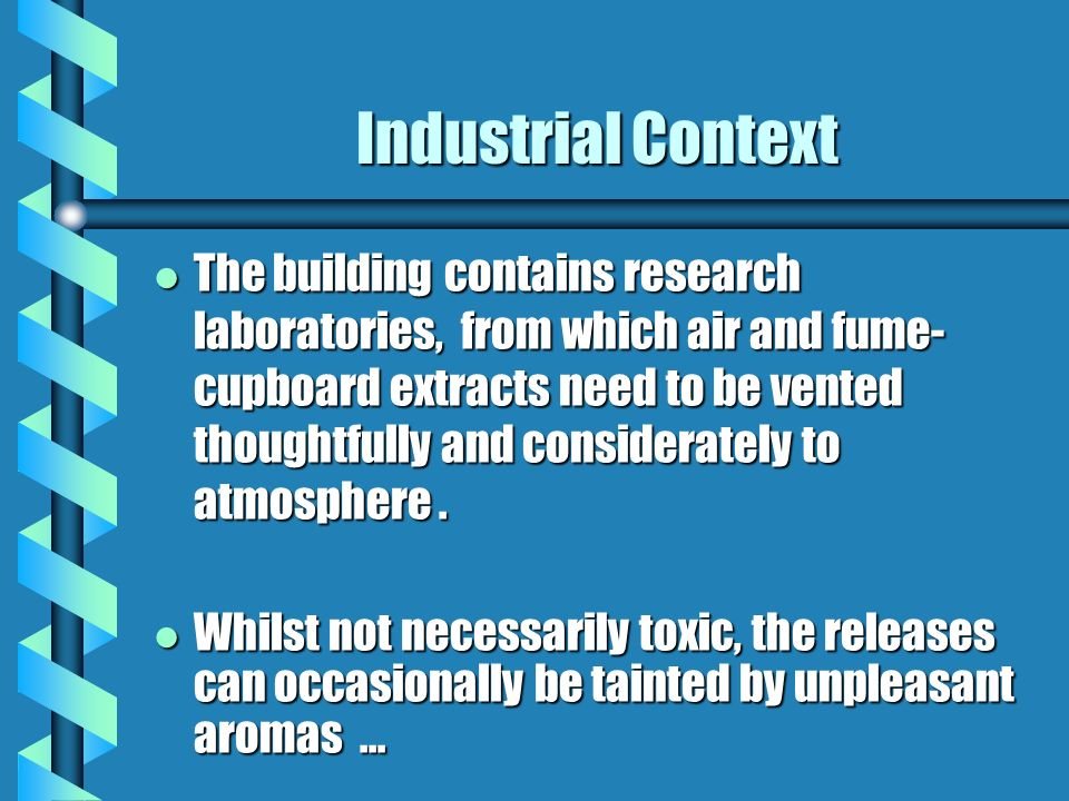 Industrial Context l The building contains research laboratories, from which air and fume- cupboard extracts need to be vented thoughtfully and considerately to atmosphere.