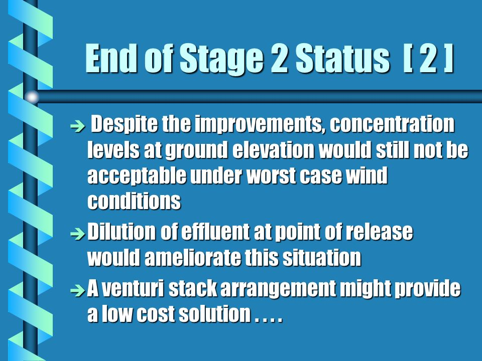 End of Stage 2 Status [ 2 ] è Despite the improvements, concentration levels at ground elevation would still not be acceptable under worst case wind conditions è Dilution of effluent at point of release would ameliorate this situation è A venturi stack arrangement might provide a low cost solution....
