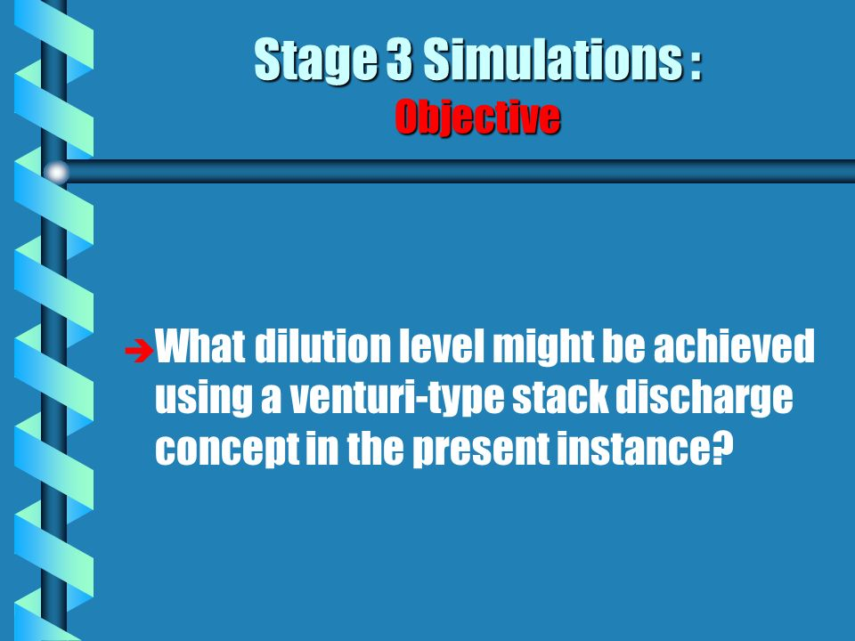Stage 3 Simulations : Objective è è What dilution level might be achieved using a venturi-type stack discharge concept in the present instance