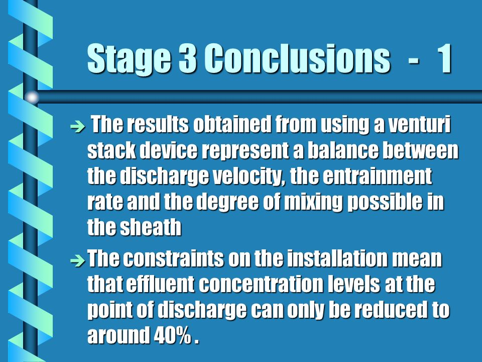 Stage 3 Conclusions - 1 è The results obtained from using a venturi stack device represent a balance between the discharge velocity, the entrainment rate and the degree of mixing possible in the sheath è The constraints on the installation mean that effluent concentration levels at the point of discharge can only be reduced to around 40%.