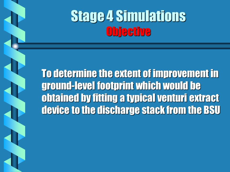 Stage 4 Simulations Objective To determine the extent of improvement in ground-level footprint which would be obtained by fitting a typical venturi extract device to the discharge stack from the BSU To determine the extent of improvement in ground-level footprint which would be obtained by fitting a typical venturi extract device to the discharge stack from the BSU
