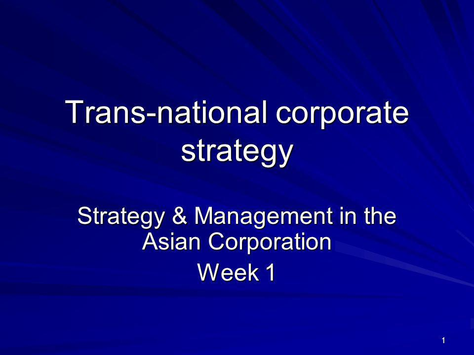 1 Trans-national corporate strategy Strategy & Management in the Asian Corporation Week 1