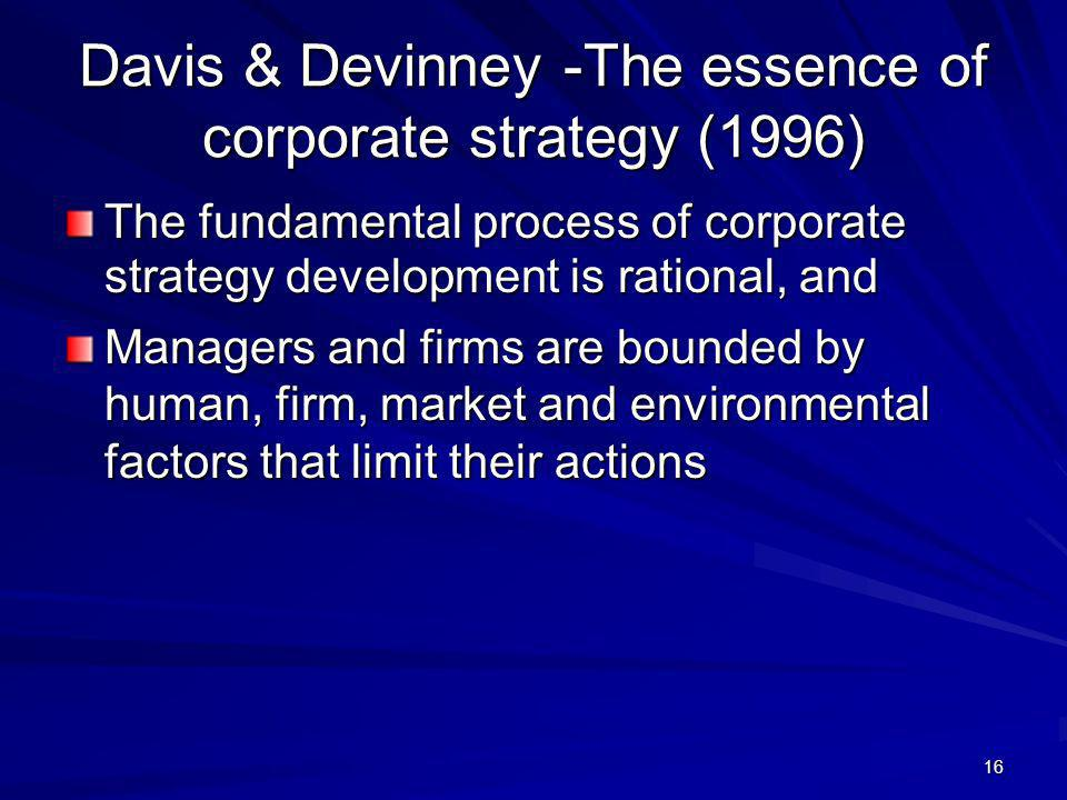 16 Davis & Devinney -The essence of corporate strategy (1996) The fundamental process of corporate strategy development is rational, and Managers and