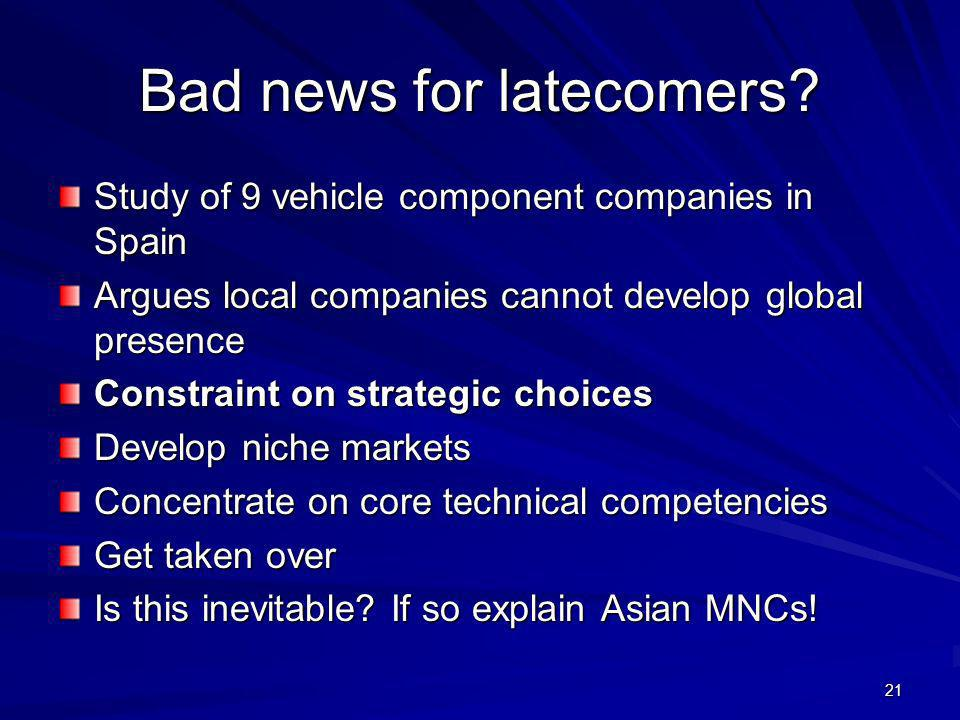21 Bad news for latecomers? Study of 9 vehicle component companies in Spain Argues local companies cannot develop global presence Constraint on strate