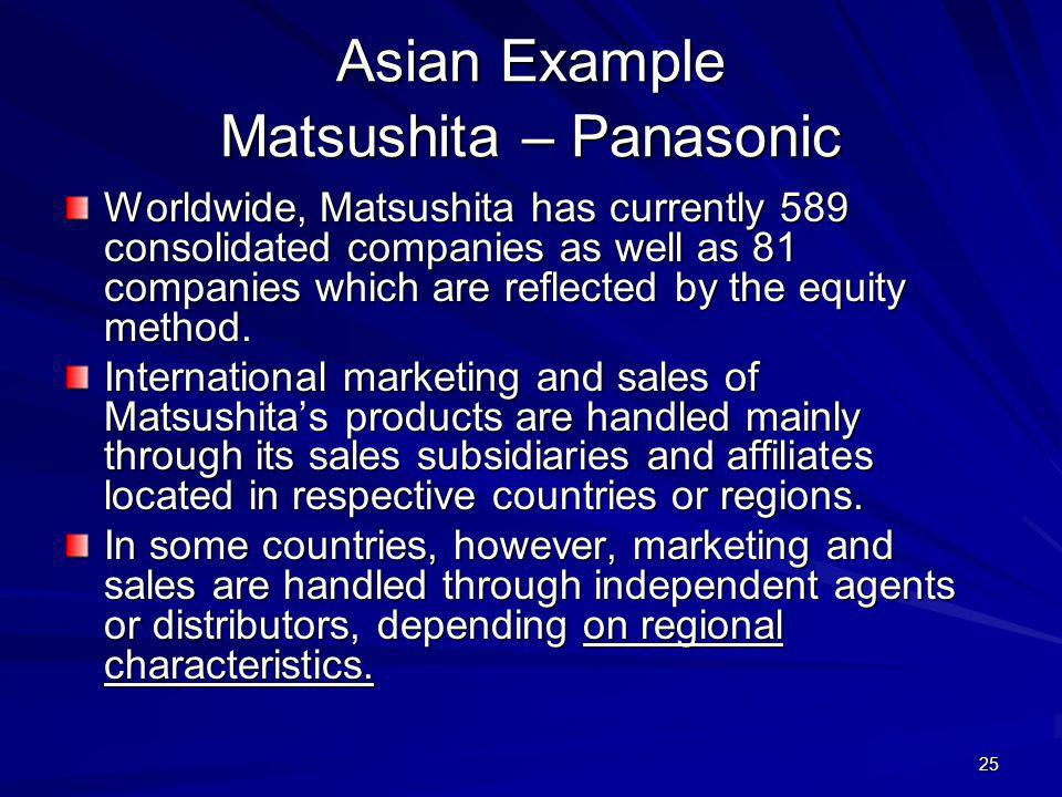 25 Asian Example Matsushita – Panasonic Worldwide, Matsushita has currently 589 consolidated companies as well as 81 companies which are reflected by