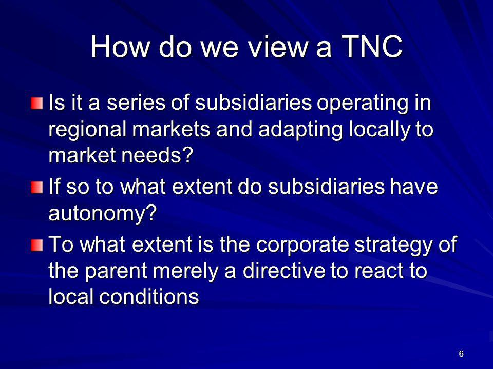 6 How do we view a TNC Is it a series of subsidiaries operating in regional markets and adapting locally to market needs? If so to what extent do subs