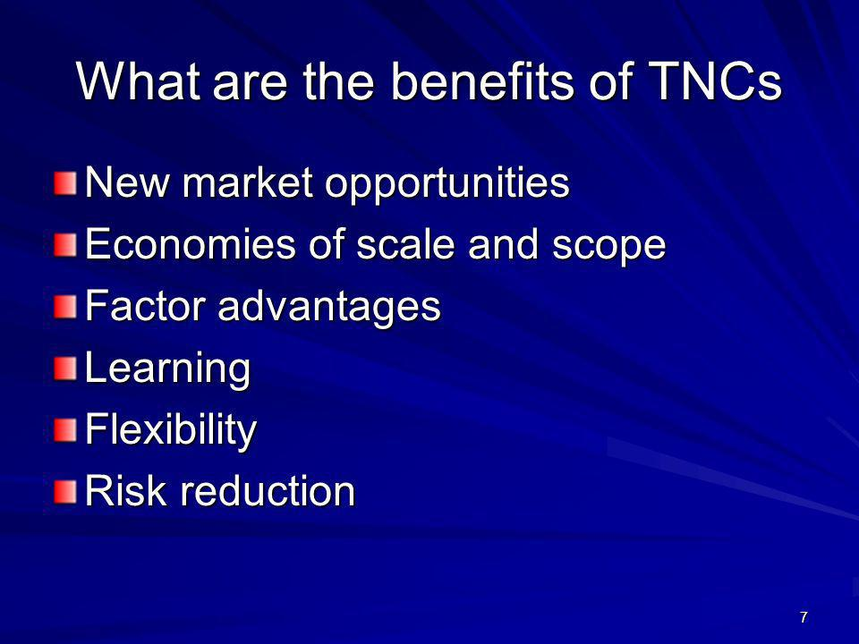 7 What are the benefits of TNCs New market opportunities Economies of scale and scope Factor advantages LearningFlexibility Risk reduction