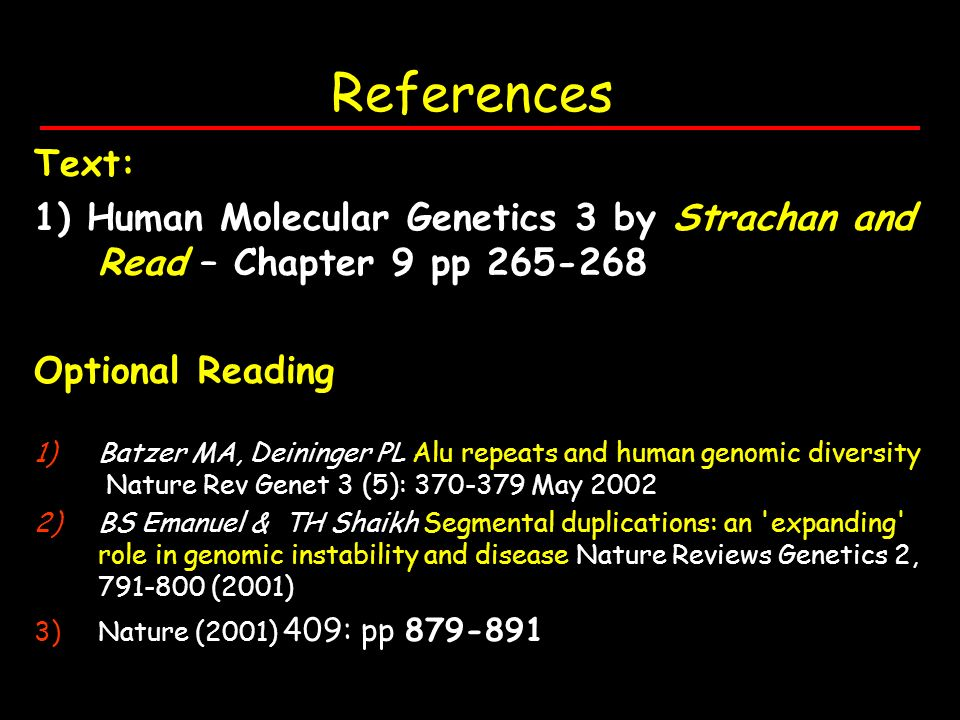 References Text: 1) Human Molecular Genetics 3 by Strachan and Read – Chapter 9 pp 265-268 Optional Reading 1)Batzer MA, Deininger PL Alu repeats and