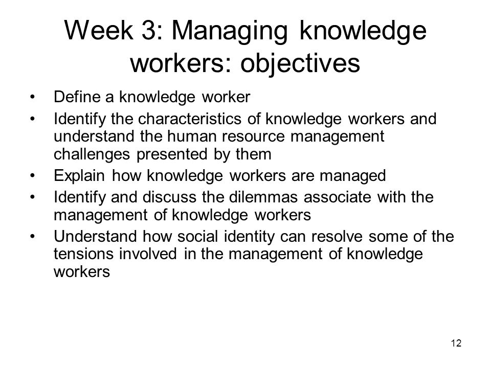 12 Week 3: Managing knowledge workers: objectives Define a knowledge worker Identify the characteristics of knowledge workers and understand the human