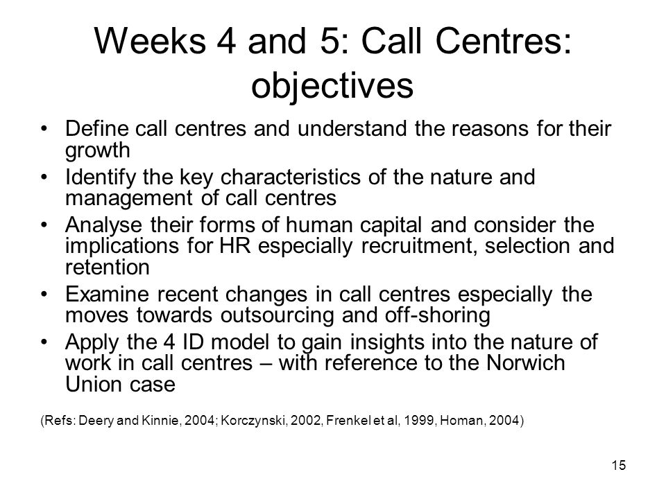 15 Weeks 4 and 5: Call Centres: objectives Define call centres and understand the reasons for their growth Identify the key characteristics of the nat