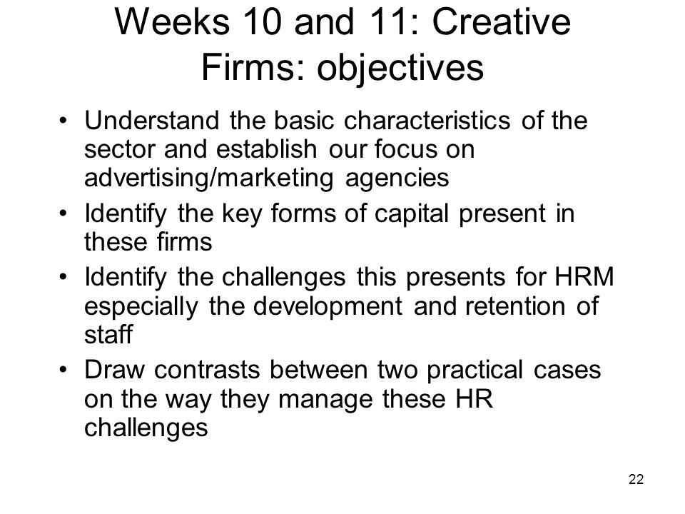 22 Weeks 10 and 11: Creative Firms: objectives Understand the basic characteristics of the sector and establish our focus on advertising/marketing age