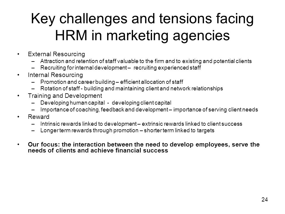 24 Key challenges and tensions facing HRM in marketing agencies External Resourcing –Attraction and retention of staff valuable to the firm and to exi