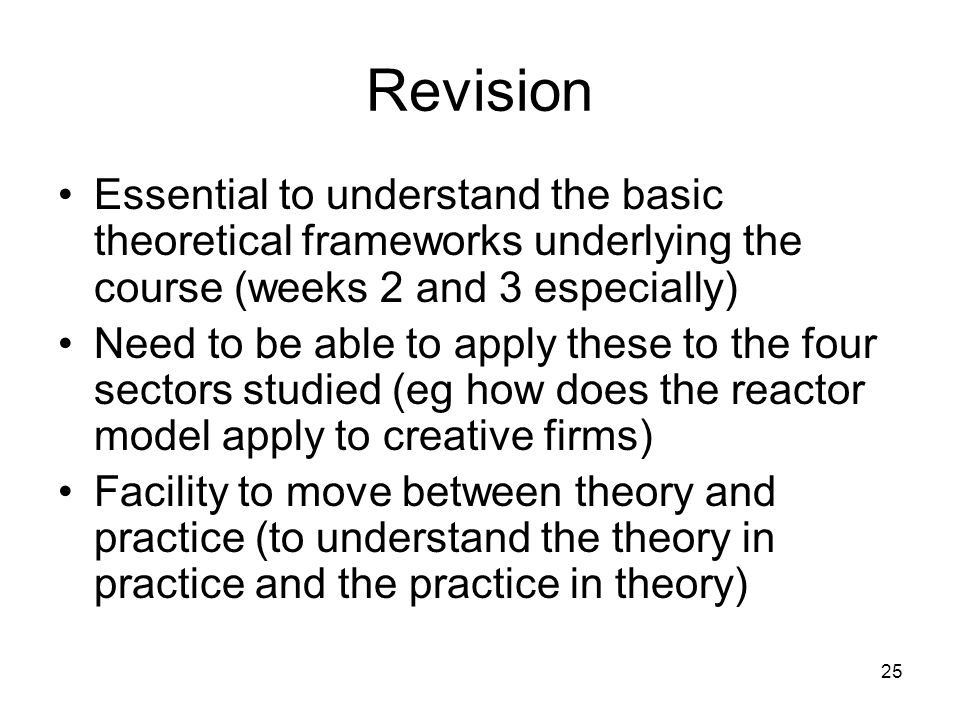 25 Revision Essential to understand the basic theoretical frameworks underlying the course (weeks 2 and 3 especially) Need to be able to apply these t