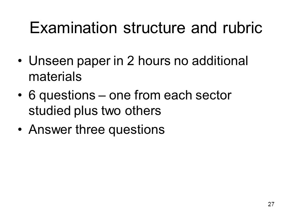 27 Examination structure and rubric Unseen paper in 2 hours no additional materials 6 questions – one from each sector studied plus two others Answer