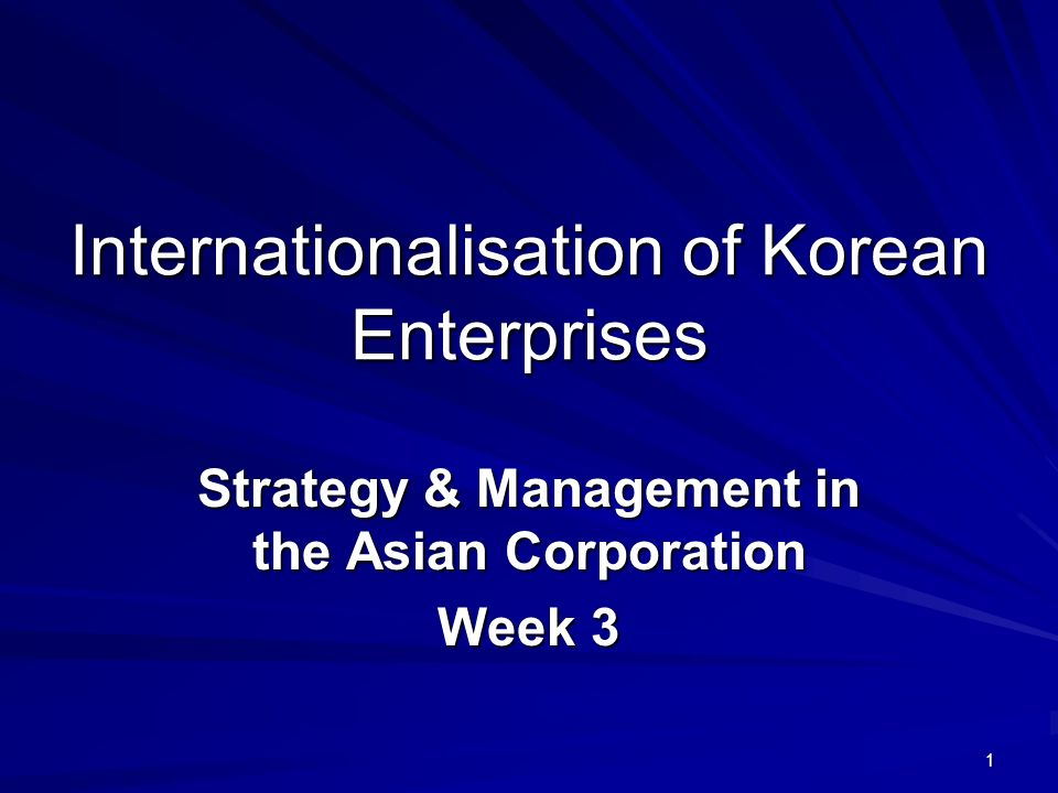 1 Internationalisation of Korean Enterprises Strategy & Management in the Asian Corporation Week 3