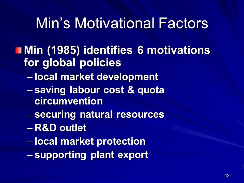 12 Mins Motivational Factors Min (1985) identifies 6 motivations for global policies –local market development –saving labour cost & quota circumvention –securing natural resources –R&D outlet –local market protection –supporting plant export