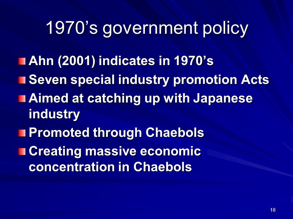 18 1970s government policy Ahn (2001) indicates in 1970s Seven special industry promotion Acts Aimed at catching up with Japanese industry Promoted through Chaebols Creating massive economic concentration in Chaebols