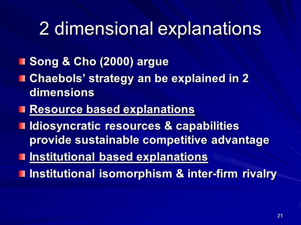 21 2 dimensional explanations Song & Cho (2000) argue Chaebols strategy an be explained in 2 dimensions Resource based explanations Idiosyncratic resources & capabilities provide sustainable competitive advantage Institutional based explanations Institutional isomorphism & inter-firm rivalry