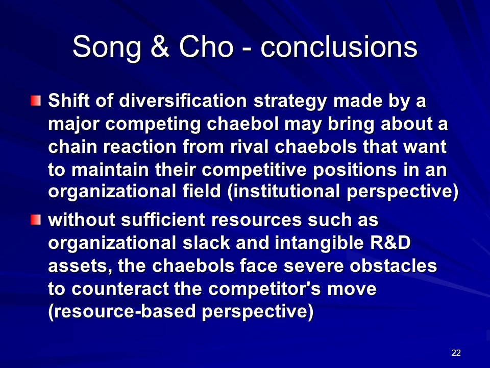 22 Song & Cho - conclusions Shift of diversification strategy made by a major competing chaebol may bring about a chain reaction from rival chaebols that want to maintain their competitive positions in an organizational field (institutional perspective) without sufficient resources such as organizational slack and intangible R&D assets, the chaebols face severe obstacles to counteract the competitor s move (resource-based perspective)