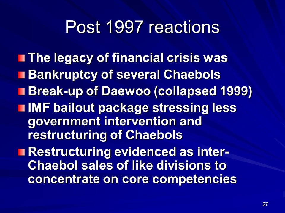 27 Post 1997 reactions The legacy of financial crisis was Bankruptcy of several Chaebols Break-up of Daewoo (collapsed 1999) IMF bailout package stressing less government intervention and restructuring of Chaebols Restructuring evidenced as inter- Chaebol sales of like divisions to concentrate on core competencies