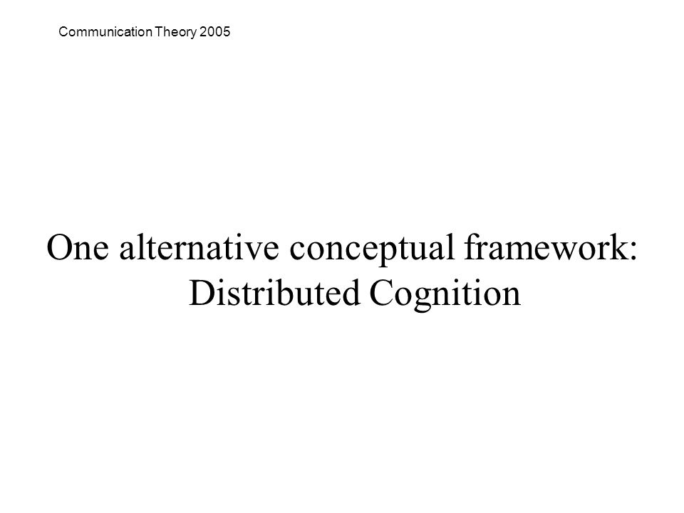 Communication Theory 2005 One alternative conceptual framework: Distributed Cognition