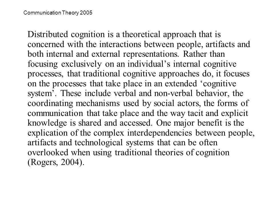 Communication Theory 2005 Distributed cognition is a theoretical approach that is concerned with the interactions between people, artifacts and both internal and external representations.