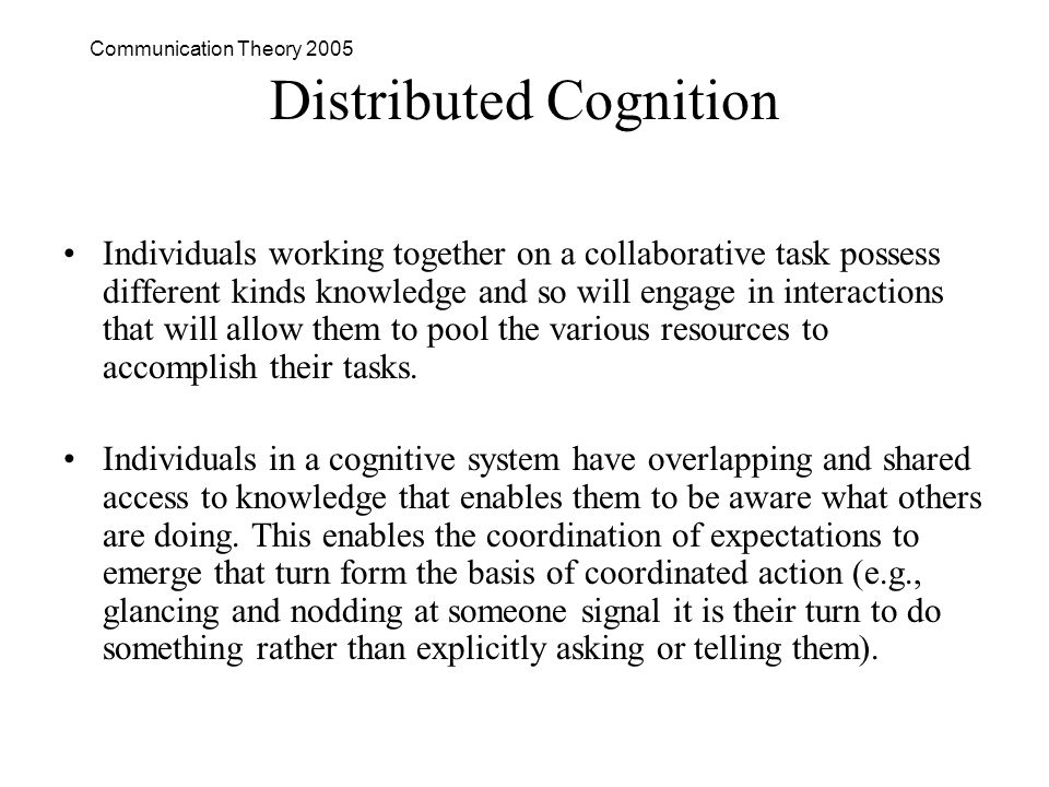 Communication Theory 2005 Distributed Cognition Individuals working together on a collaborative task possess different kinds knowledge and so will engage in interactions that will allow them to pool the various resources to accomplish their tasks.