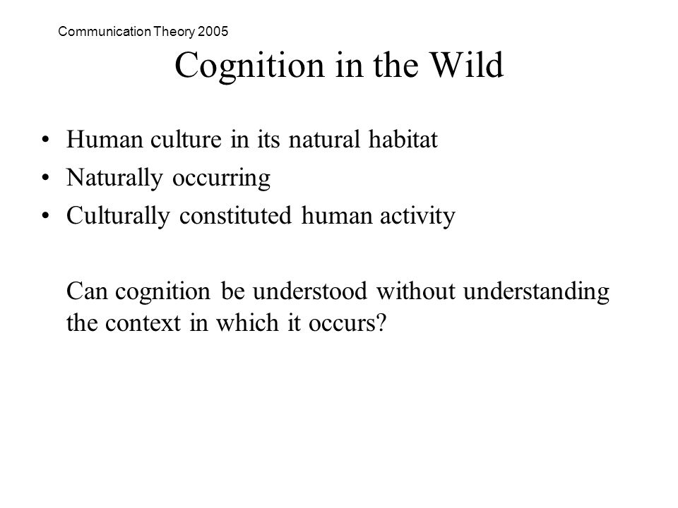 Communication Theory 2005 Cognition in the Wild Human culture in its natural habitat Naturally occurring Culturally constituted human activity Can cognition be understood without understanding the context in which it occurs