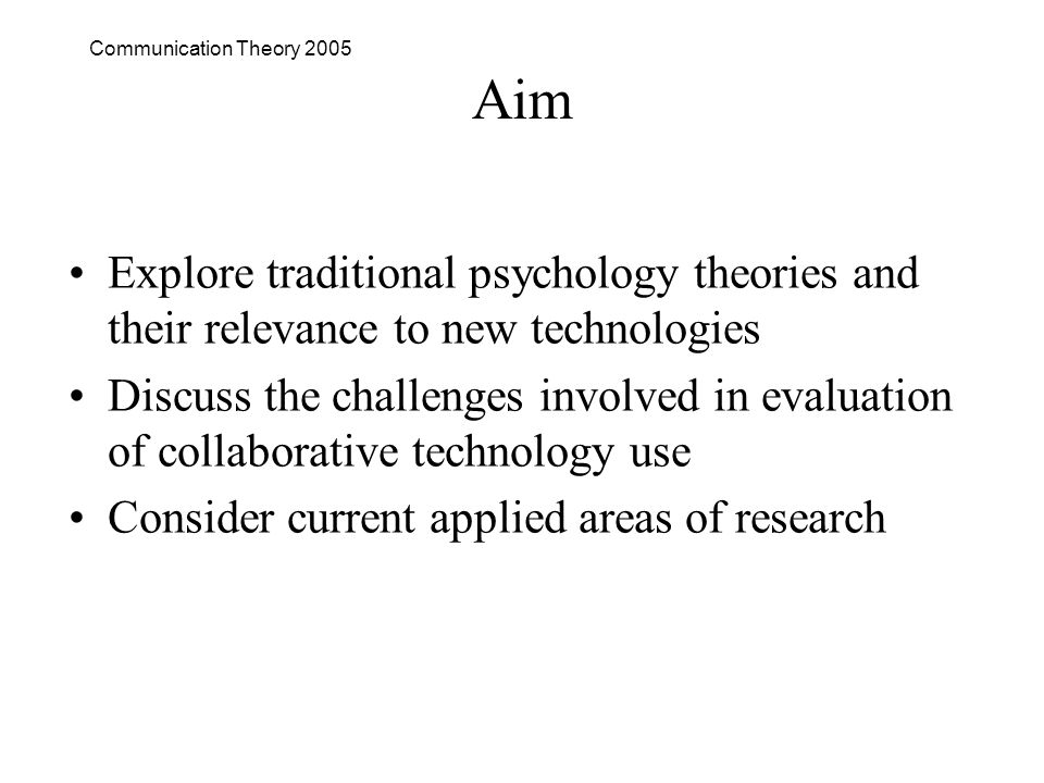Communication Theory 2005 Aim Explore traditional psychology theories and their relevance to new technologies Discuss the challenges involved in evaluation of collaborative technology use Consider current applied areas of research
