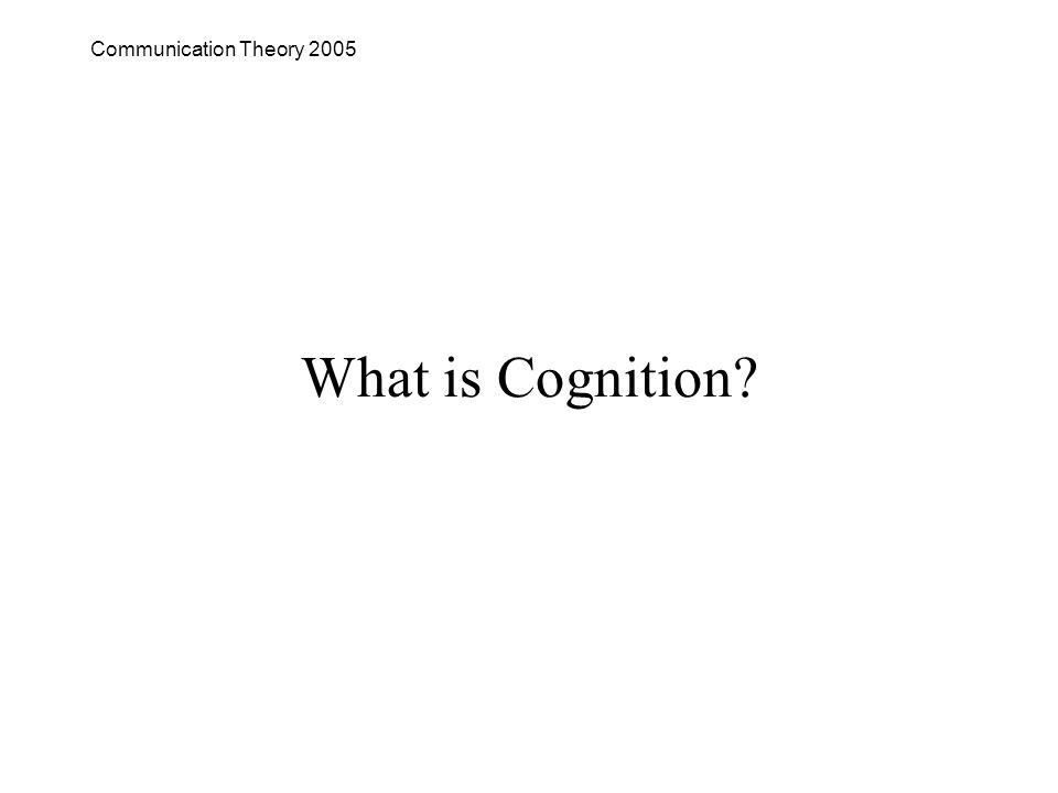 Communication Theory 2005 What is Cognition