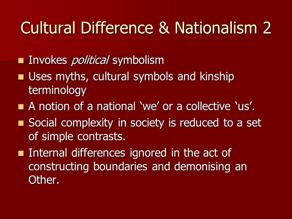 Cultural Difference & Nationalism 2 Invokes political symbolism Invokes political symbolism Uses myths, cultural symbols and kinship terminology Uses myths, cultural symbols and kinship terminology A notion of a national we or a collective us.