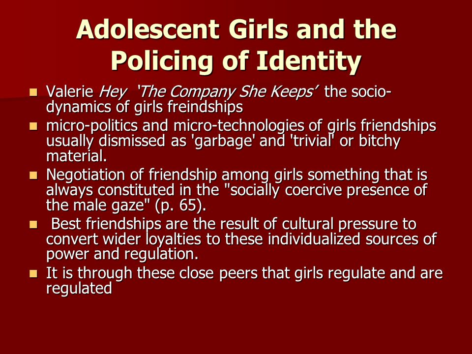 Adolescent Girls and the Policing of Identity Valerie Hey The Company She Keeps the socio- dynamics of girls freindships Valerie Hey The Company She Keeps the socio- dynamics of girls freindships micro-politics and micro-technologies of girls friendships usually dismissed as garbage and trivial or bitchy material.