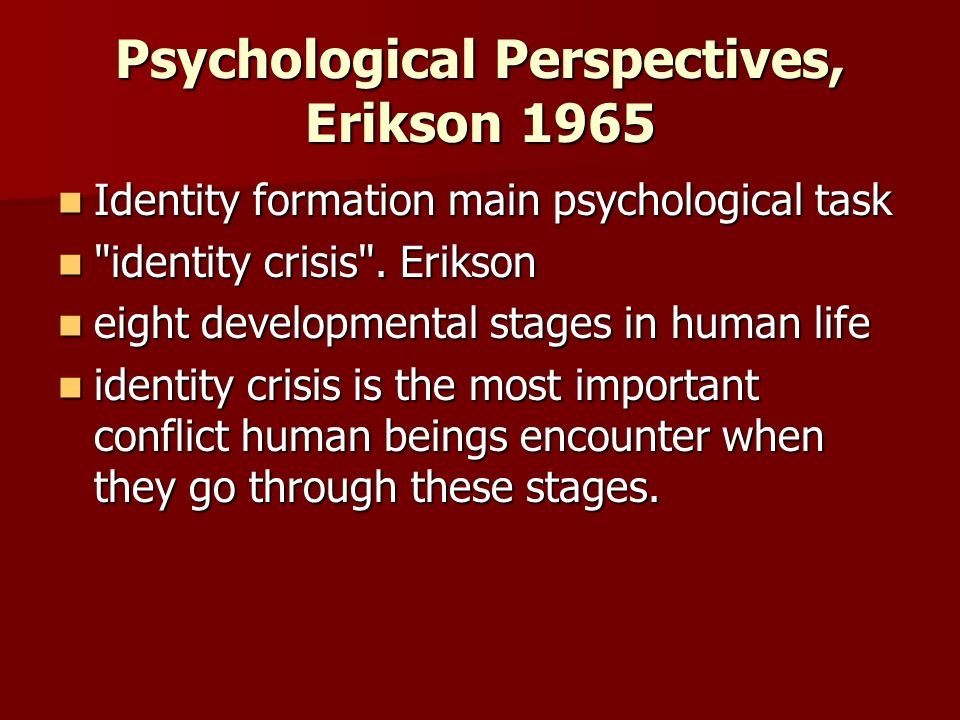 Psychological Perspectives, Erikson 1965 Identity formation main psychological task Identity formation main psychological task identity crisis .