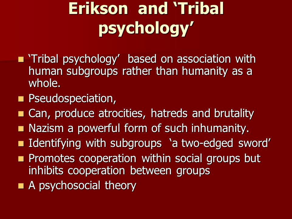 Erikson and Tribal psychology Tribal psychology based on association with human subgroups rather than humanity as a whole.