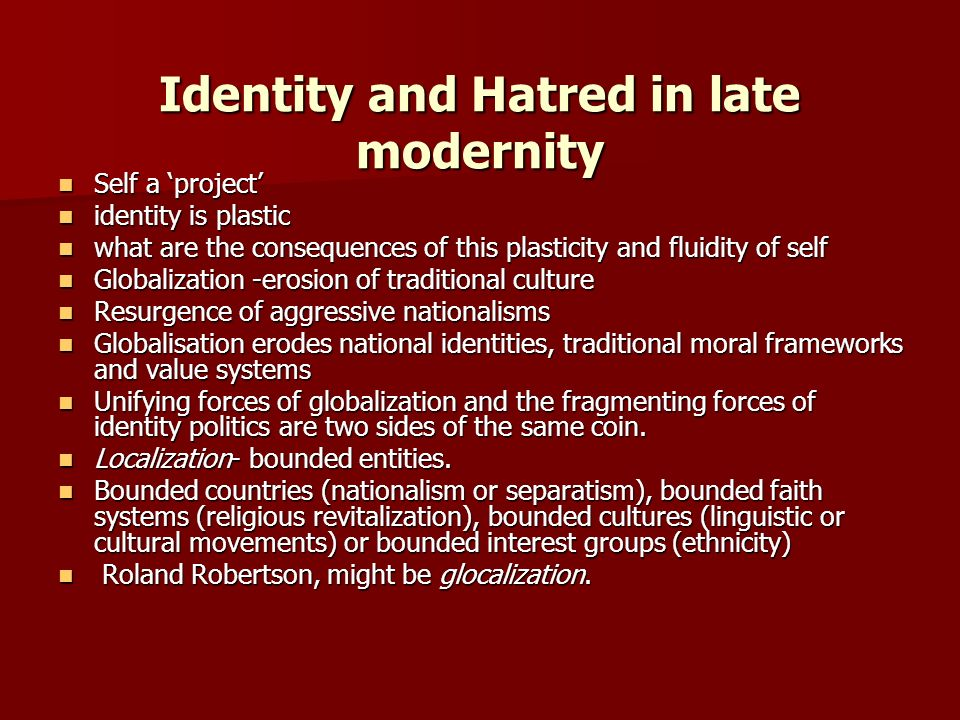 Identity and Hatred in late modernity Identity and Hatred in late modernity Self a project Self a project identity is plastic identity is plastic what are the consequences of this plasticity and fluidity of self what are the consequences of this plasticity and fluidity of self Globalization -erosion of traditional culture Globalization -erosion of traditional culture Resurgence of aggressive nationalisms Resurgence of aggressive nationalisms Globalisation erodes national identities, traditional moral frameworks and value systems Globalisation erodes national identities, traditional moral frameworks and value systems Unifying forces of globalization and the fragmenting forces of identity politics are two sides of the same coin.