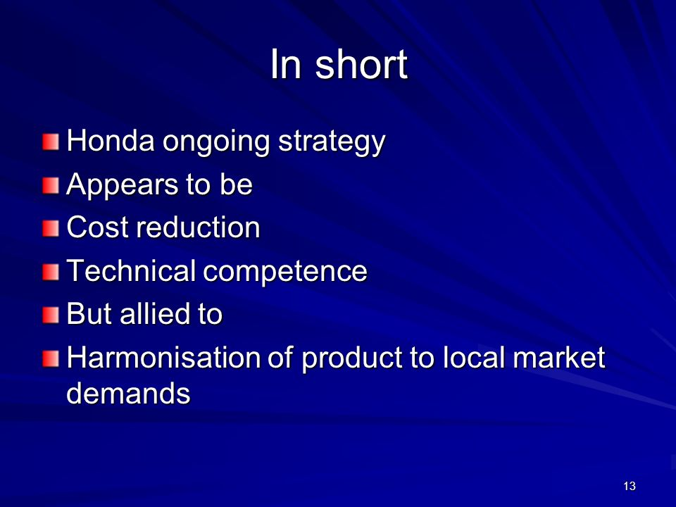 13 In short Honda ongoing strategy Appears to be Cost reduction Technical competence But allied to Harmonisation of product to local market demands