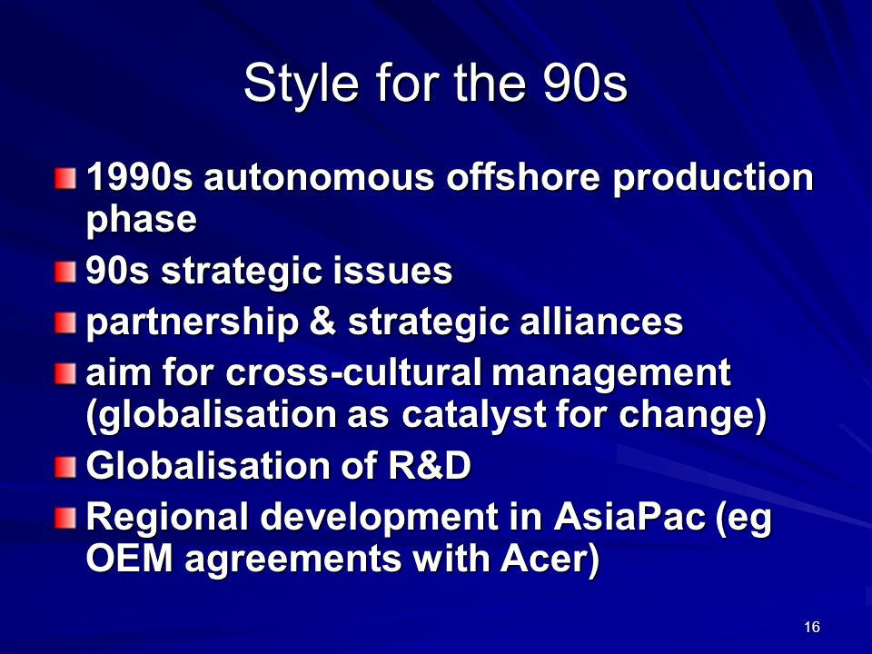 16 Style for the 90s 1990s autonomous offshore production phase 90s strategic issues partnership & strategic alliances aim for cross-cultural management (globalisation as catalyst for change) Globalisation of R&D Regional development in AsiaPac (eg OEM agreements with Acer)