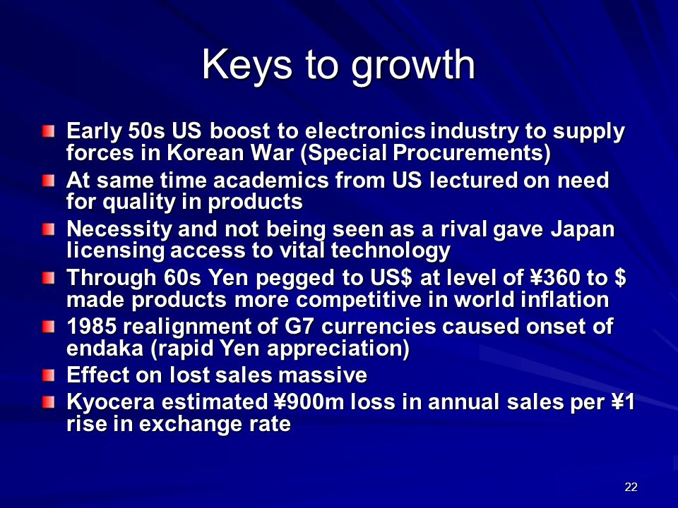 22 Keys to growth Early 50s US boost to electronics industry to supply forces in Korean War (Special Procurements) At same time academics from US lectured on need for quality in products Necessity and not being seen as a rival gave Japan licensing access to vital technology Through 60s Yen pegged to US$ at level of ¥360 to $ made products more competitive in world inflation 1985 realignment of G7 currencies caused onset of endaka (rapid Yen appreciation) Effect on lost sales massive Kyocera estimated ¥900m loss in annual sales per ¥1 rise in exchange rate