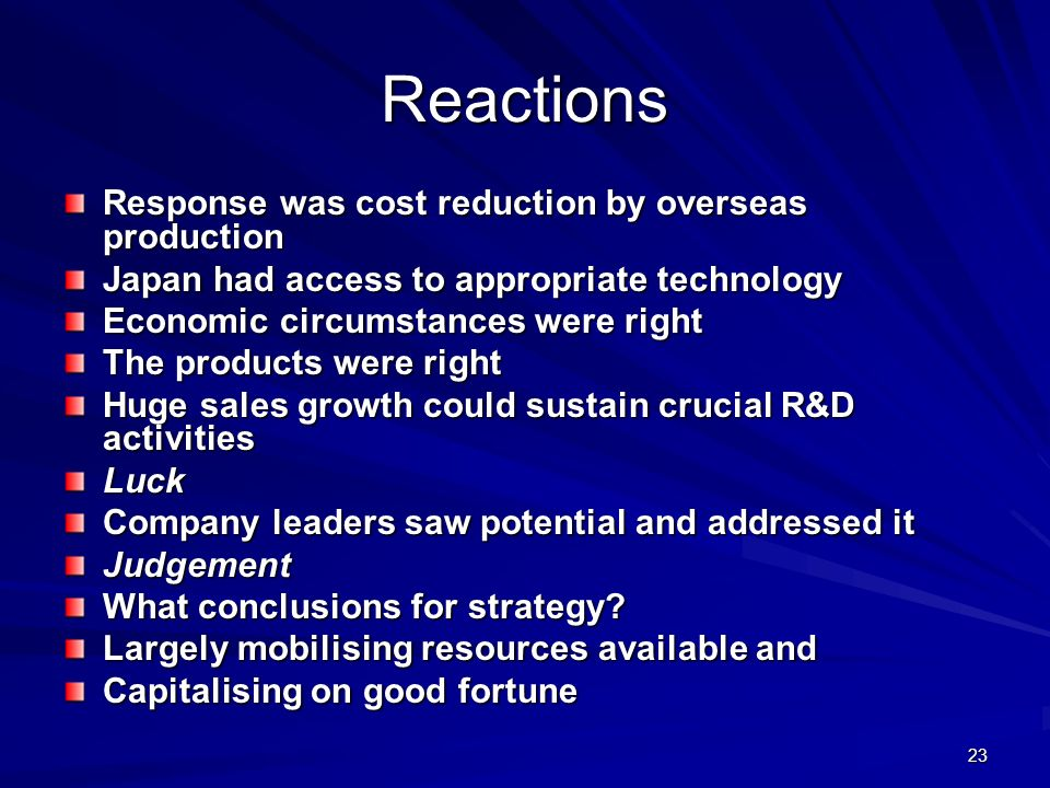 23 Reactions Response was cost reduction by overseas production Japan had access to appropriate technology Economic circumstances were right The products were right Huge sales growth could sustain crucial R&D activities Luck Company leaders saw potential and addressed it Judgement What conclusions for strategy.