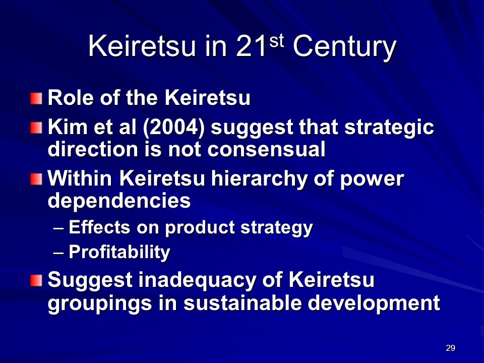 29 Keiretsu in 21 st Century Role of the Keiretsu Kim et al (2004) suggest that strategic direction is not consensual Within Keiretsu hierarchy of power dependencies –Effects on product strategy –Profitability Suggest inadequacy of Keiretsu groupings in sustainable development