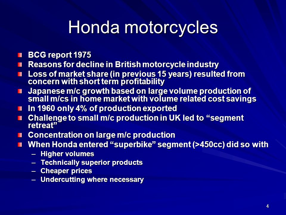 4 Honda motorcycles BCG report 1975 Reasons for decline in British motorcycle industry Loss of market share (in previous 15 years) resulted from concern with short term profitability Japanese m/c growth based on large volume production of small m/cs in home market with volume related cost savings In 1960 only 4% of production exported Challenge to small m/c production in UK led to segment retreat Concentration on large m/c production When Honda entered superbike segment (>450cc) did so with –Higher volumes –Technically superior products –Cheaper prices –Undercutting where necessary