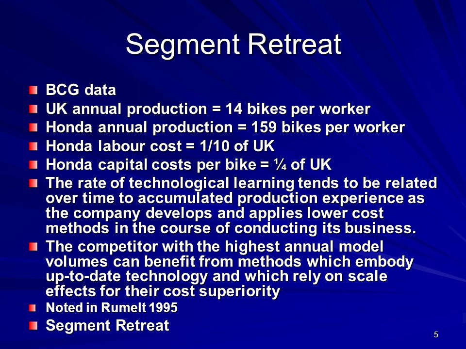 5 Segment Retreat BCG data UK annual production = 14 bikes per worker Honda annual production = 159 bikes per worker Honda labour cost = 1/10 of UK Honda capital costs per bike = ¼ of UK The rate of technological learning tends to be related over time to accumulated production experience as the company develops and applies lower cost methods in the course of conducting its business.