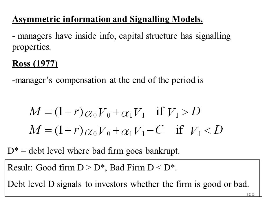 100 Asymmetric information and Signalling Models. - managers have inside info, capital structure has signalling properties. Ross (1977) -managers comp